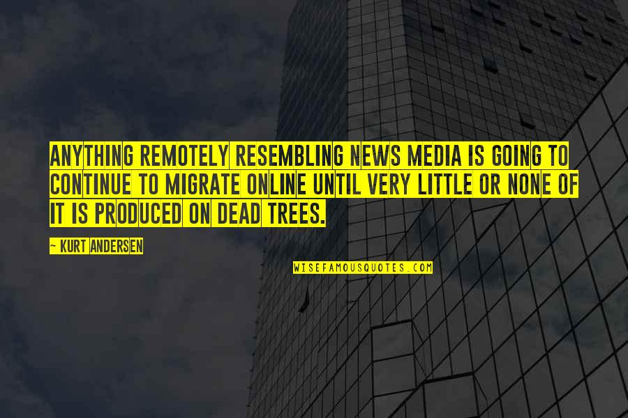 Migrate Quotes By Kurt Andersen: Anything remotely resembling news media is going to