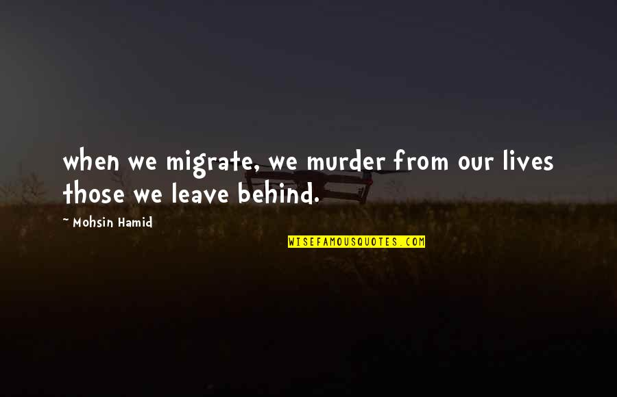 Migrate Quotes By Mohsin Hamid: when we migrate, we murder from our lives