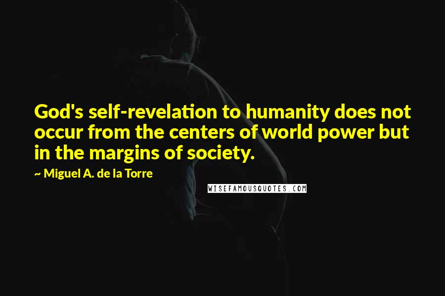 Miguel A. De La Torre quotes: God's self-revelation to humanity does not occur from the centers of world power but in the margins of society.