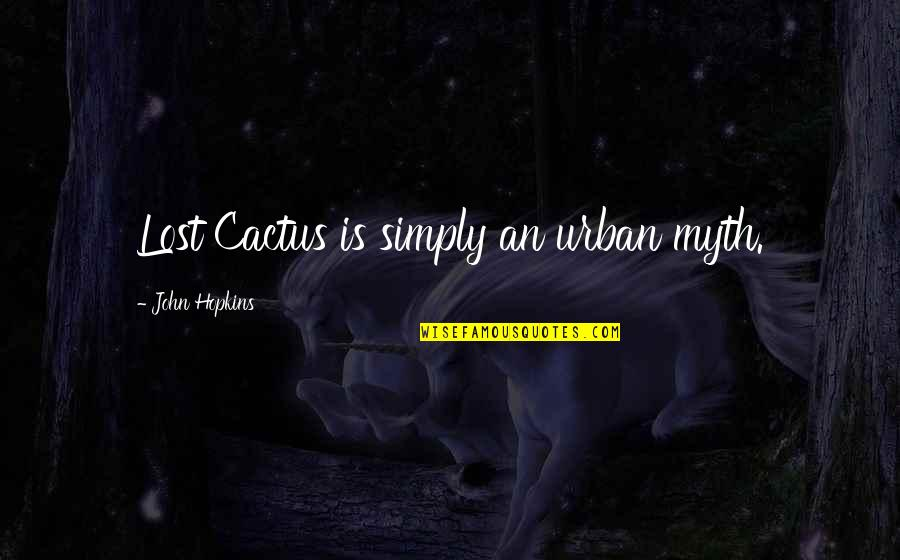 Miguel And Tulio Quotes By John Hopkins: Lost Cactus is simply an urban myth.