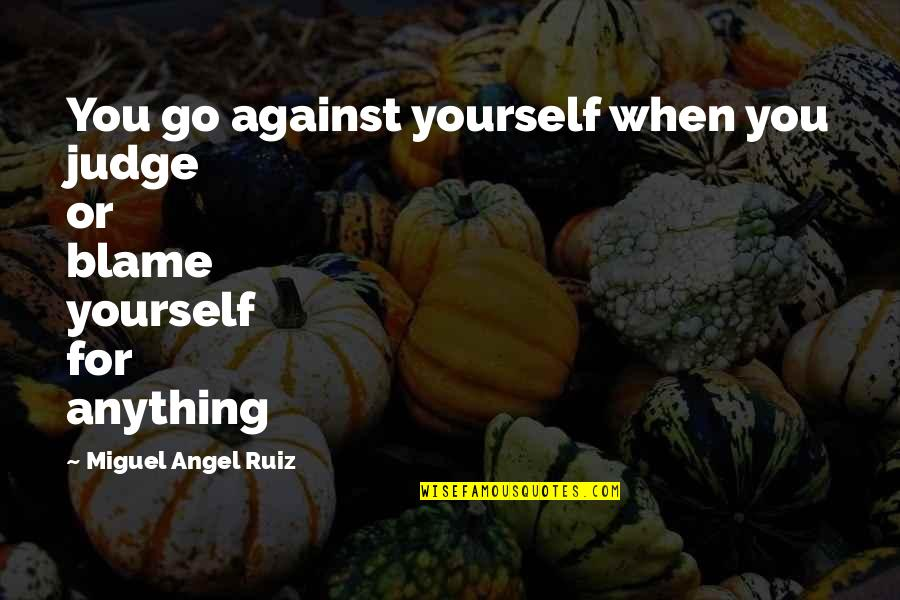 Miguel Angel Quotes By Miguel Angel Ruiz: You go against yourself when you judge or