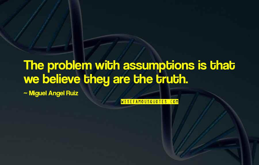 Miguel Angel Quotes By Miguel Angel Ruiz: The problem with assumptions is that we believe