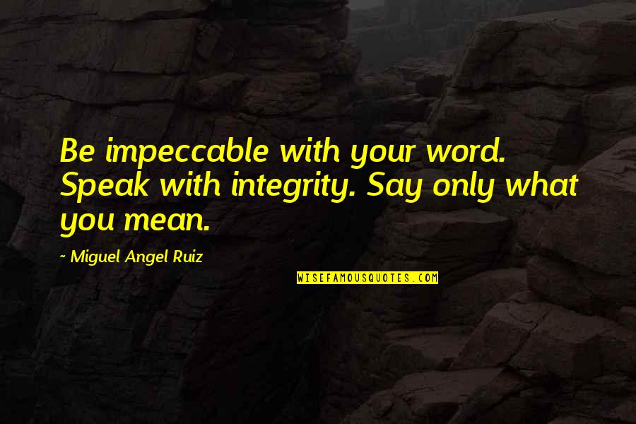 Miguel Angel Quotes By Miguel Angel Ruiz: Be impeccable with your word. Speak with integrity.