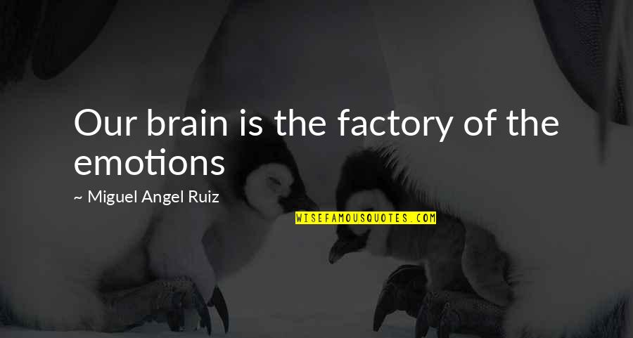 Miguel Angel Quotes By Miguel Angel Ruiz: Our brain is the factory of the emotions