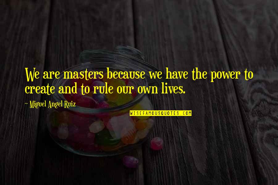 Miguel Angel Quotes By Miguel Angel Ruiz: We are masters because we have the power