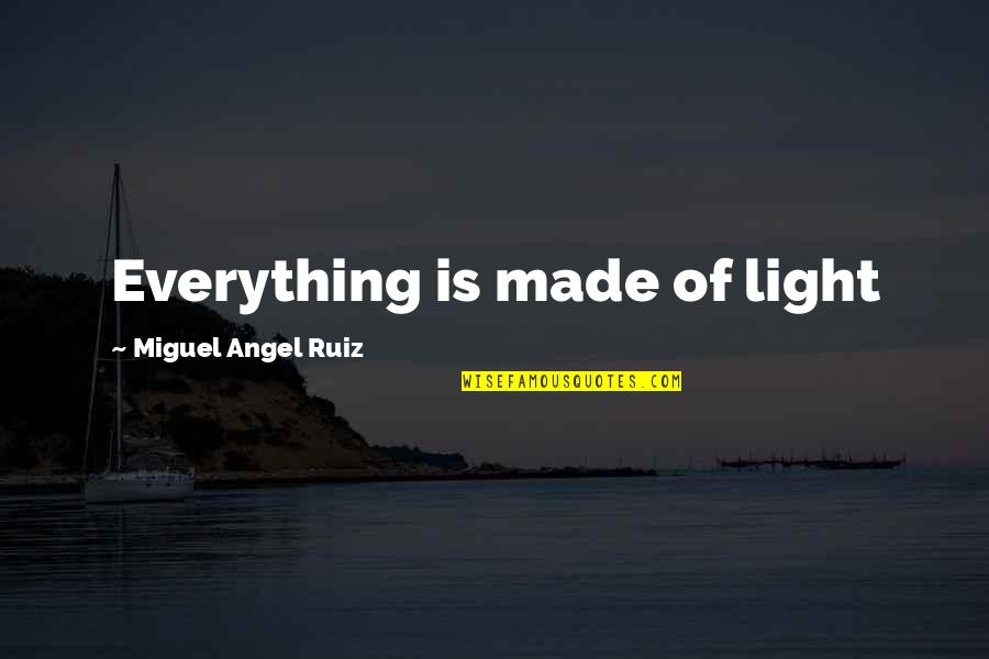 Miguel Angel Quotes By Miguel Angel Ruiz: Everything is made of light