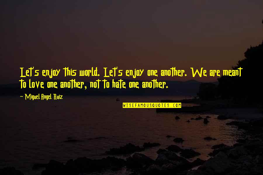 Miguel Angel Quotes By Miguel Angel Ruiz: Let's enjoy this world. Let's enjoy one another.