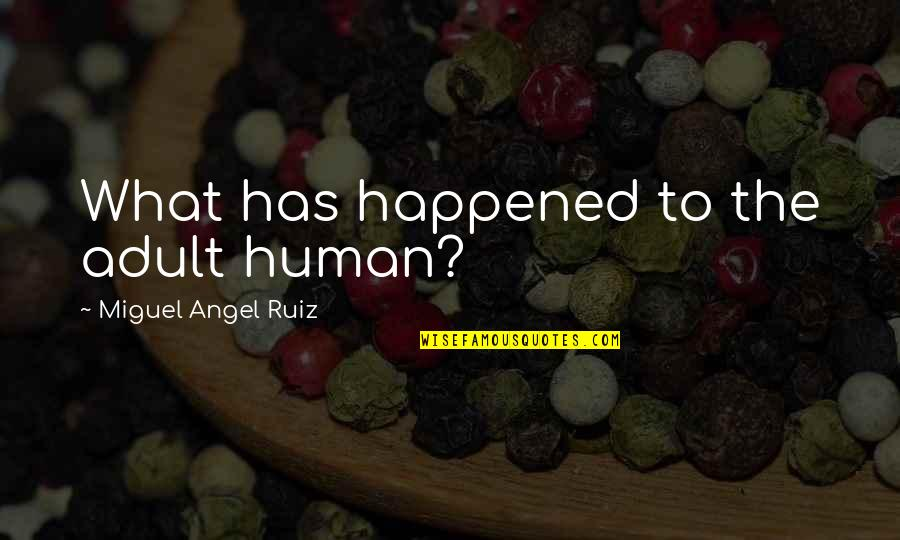 Miguel Angel Quotes By Miguel Angel Ruiz: What has happened to the adult human?