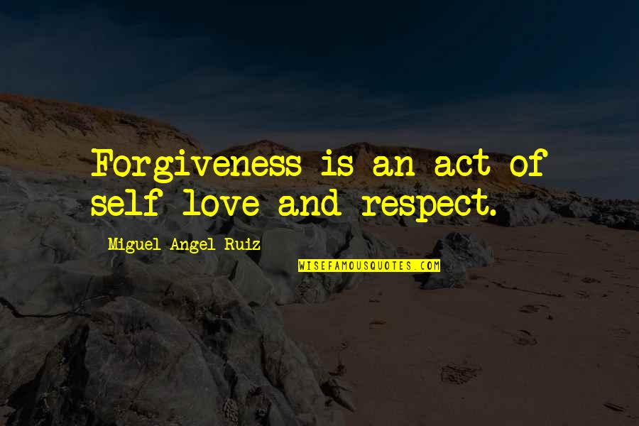 Miguel Angel Quotes By Miguel Angel Ruiz: Forgiveness is an act of self-love and respect.