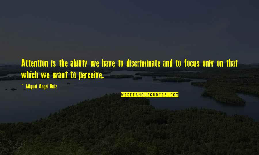 Miguel Angel Quotes By Miguel Angel Ruiz: Attention is the ability we have to discriminate