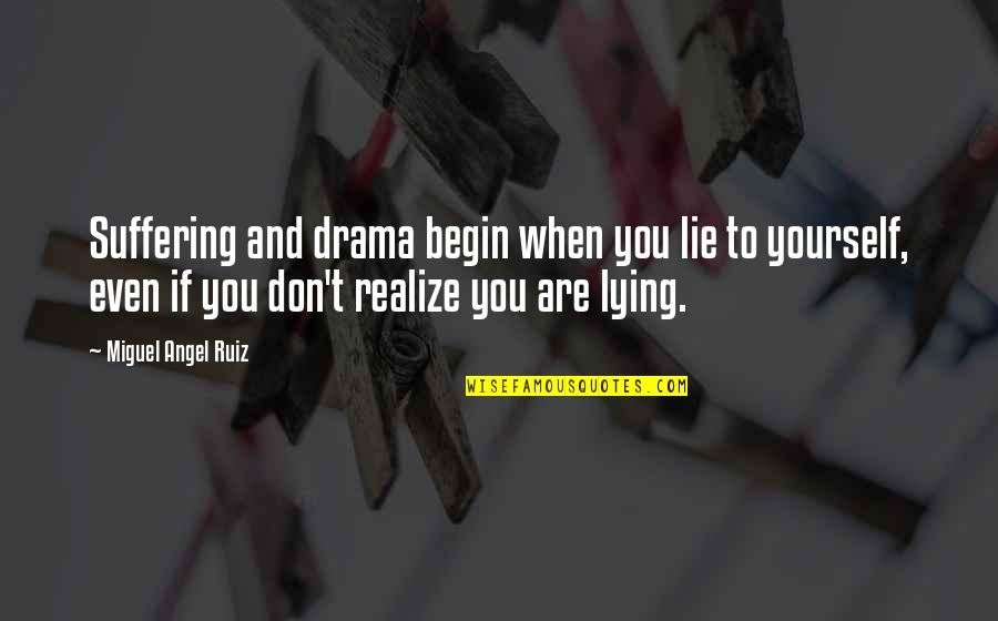 Miguel Angel Quotes By Miguel Angel Ruiz: Suffering and drama begin when you lie to