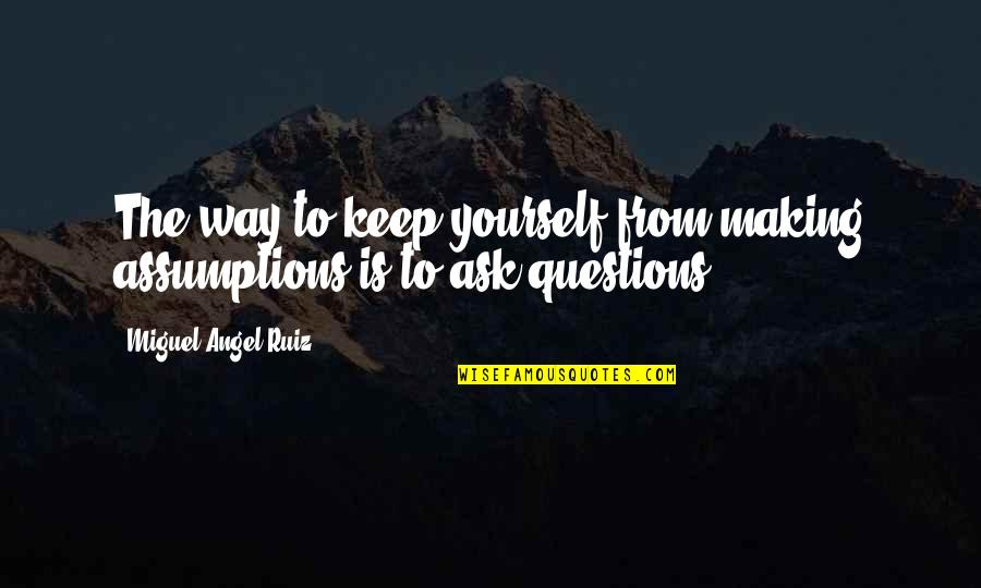 Miguel Angel Quotes By Miguel Angel Ruiz: The way to keep yourself from making assumptions