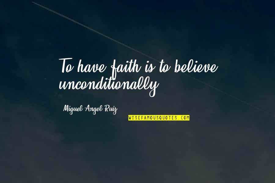 Miguel Angel Quotes By Miguel Angel Ruiz: To have faith is to believe unconditionally.