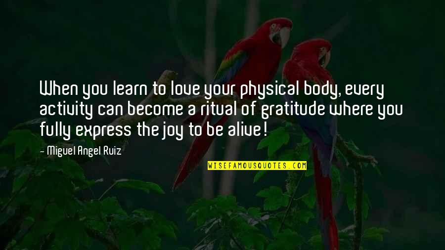 Miguel Angel Quotes By Miguel Angel Ruiz: When you learn to love your physical body,
