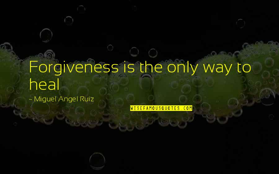 Miguel Angel Quotes By Miguel Angel Ruiz: Forgiveness is the only way to heal