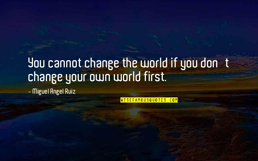 Miguel Angel Quotes By Miguel Angel Ruiz: You cannot change the world if you don't