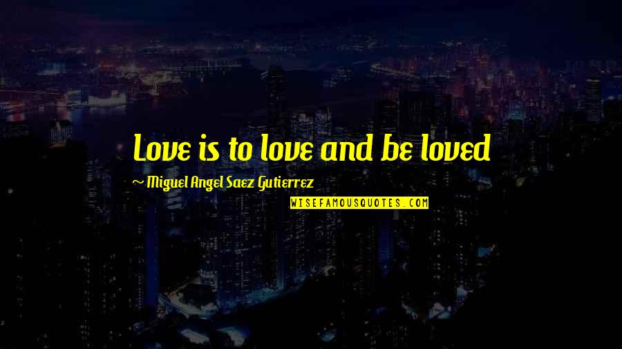 Miguel Angel Quotes By Miguel Angel Saez Gutierrez: Love is to love and be loved
