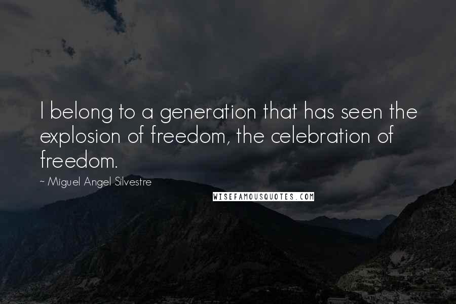 Miguel Angel Silvestre quotes: I belong to a generation that has seen the explosion of freedom, the celebration of freedom.