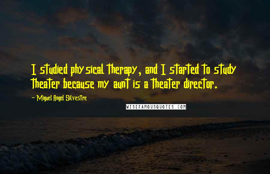 Miguel Angel Silvestre quotes: I studied physical therapy, and I started to study theater because my aunt is a theater director.
