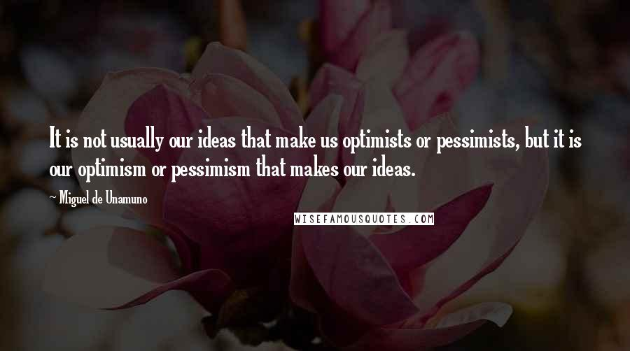 Miguel De Unamuno quotes: It is not usually our ideas that make us optimists or pessimists, but it is our optimism or pessimism that makes our ideas.