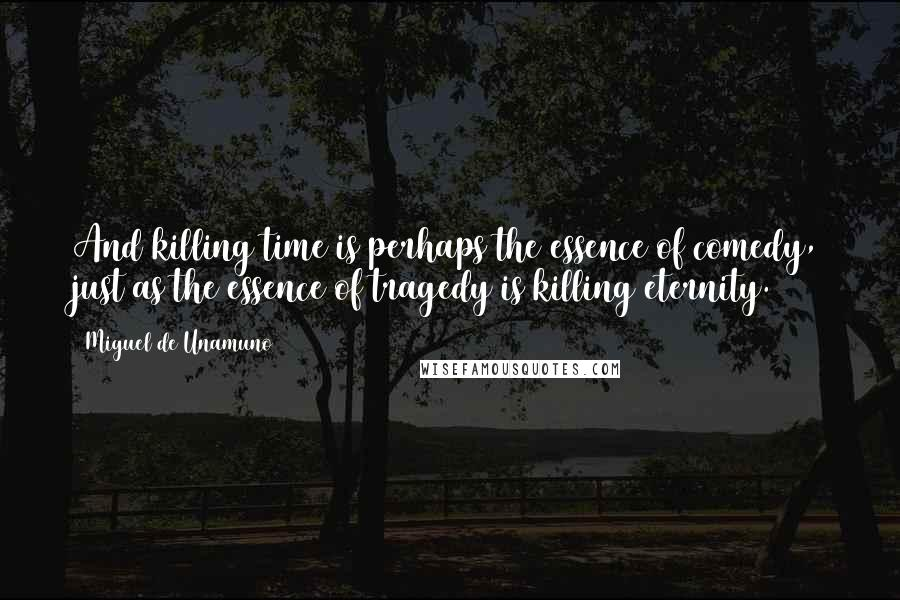 Miguel De Unamuno quotes: And killing time is perhaps the essence of comedy, just as the essence of tragedy is killing eternity.