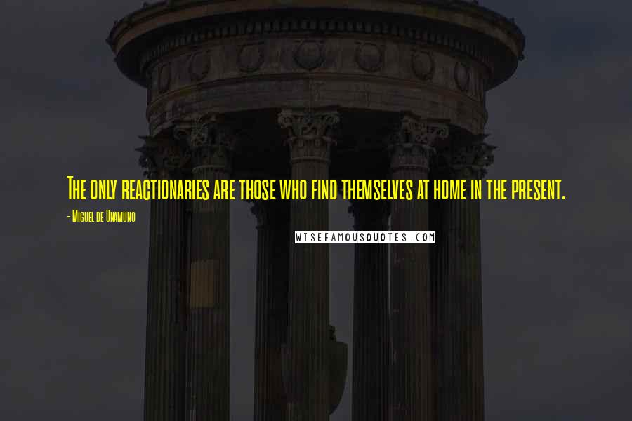 Miguel De Unamuno quotes: The only reactionaries are those who find themselves at home in the present.