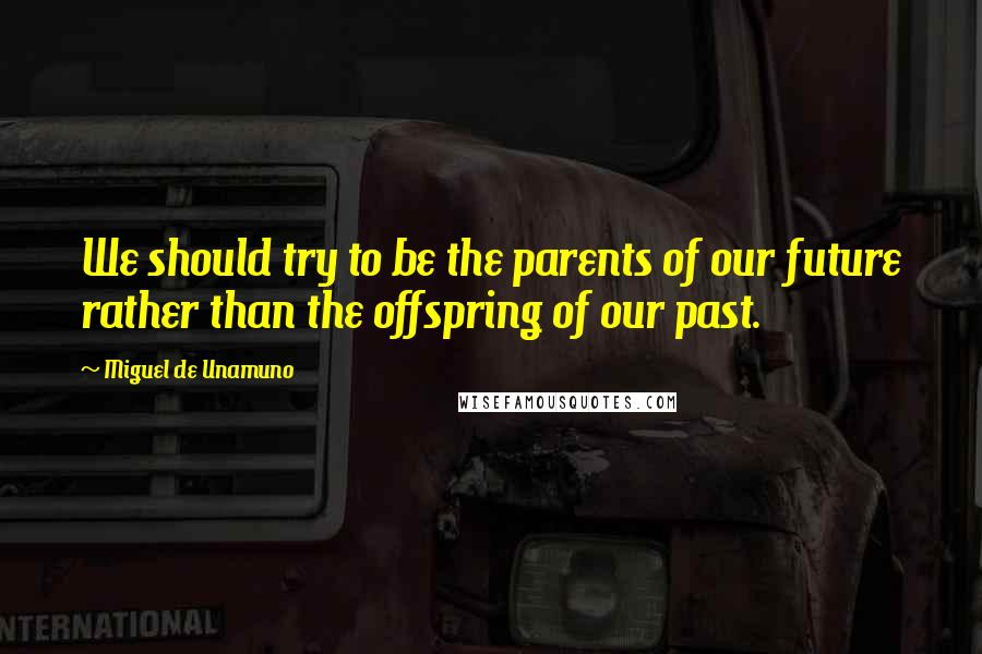 Miguel De Unamuno quotes: We should try to be the parents of our future rather than the offspring of our past.