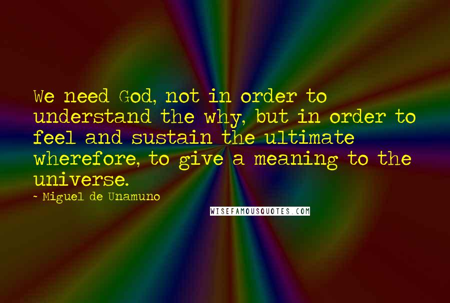 Miguel De Unamuno quotes: We need God, not in order to understand the why, but in order to feel and sustain the ultimate wherefore, to give a meaning to the universe.