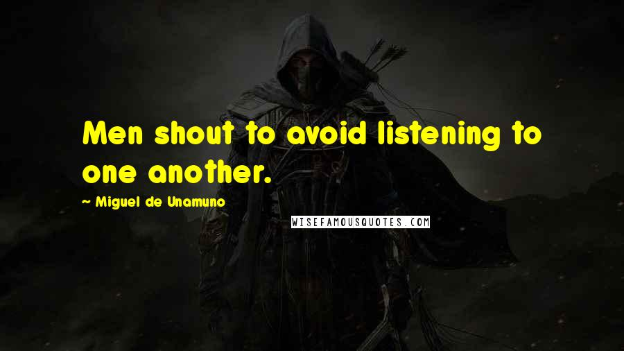 Miguel De Unamuno quotes: Men shout to avoid listening to one another.