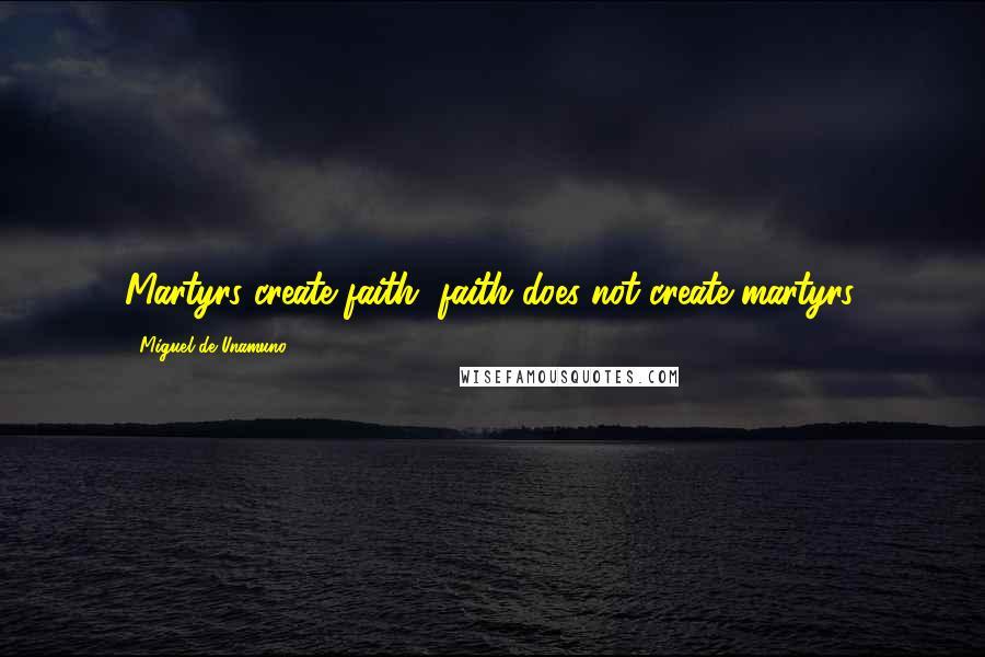 Miguel De Unamuno quotes: Martyrs create faith, faith does not create martyrs.