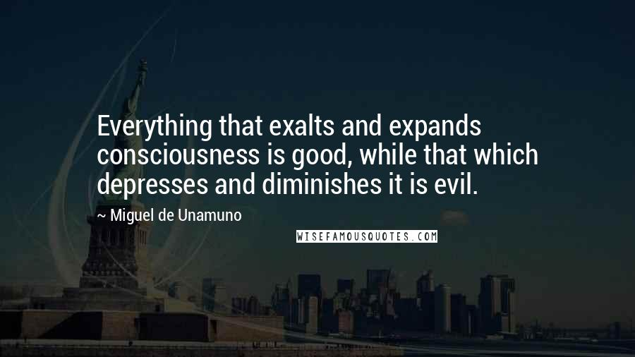 Miguel De Unamuno quotes: Everything that exalts and expands consciousness is good, while that which depresses and diminishes it is evil.