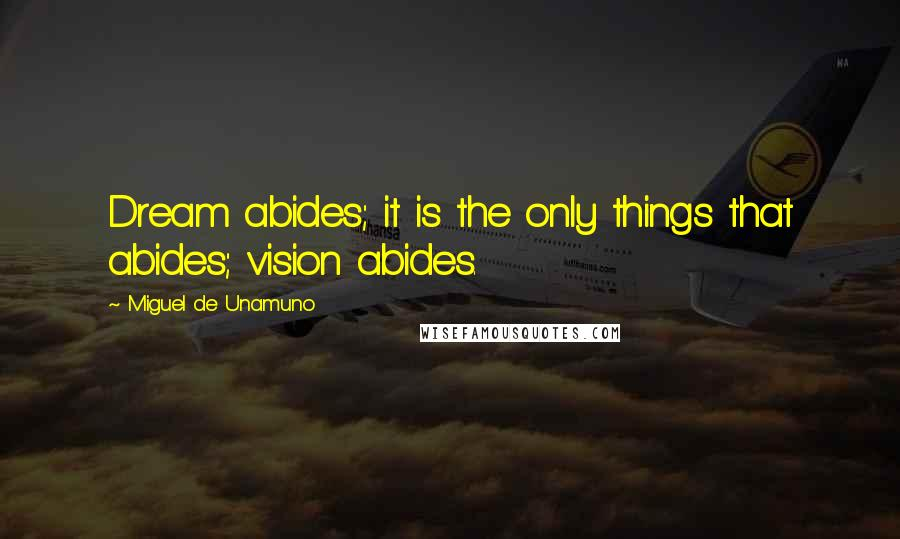 Miguel De Unamuno quotes: Dream abides; it is the only things that abides; vision abides.