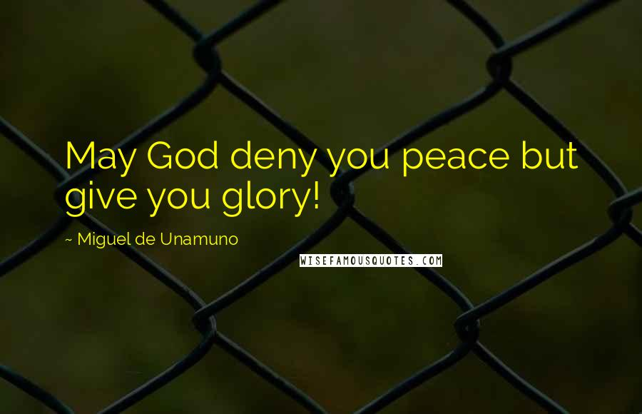 Miguel De Unamuno quotes: May God deny you peace but give you glory!