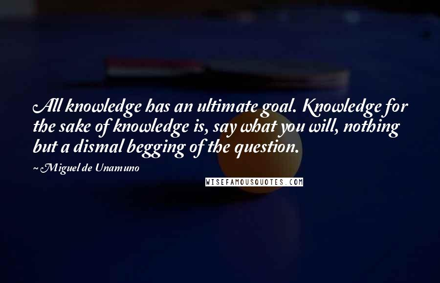 Miguel De Unamuno quotes: All knowledge has an ultimate goal. Knowledge for the sake of knowledge is, say what you will, nothing but a dismal begging of the question.