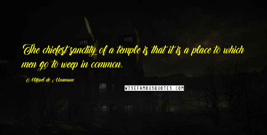 Miguel De Unamuno quotes: The chiefest sanctity of a temple is that it is a place to which men go to weep in common.