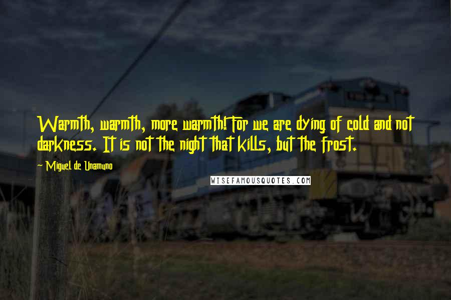 Miguel De Unamuno quotes: Warmth, warmth, more warmth! For we are dying of cold and not darkness. It is not the night that kills, but the frost.