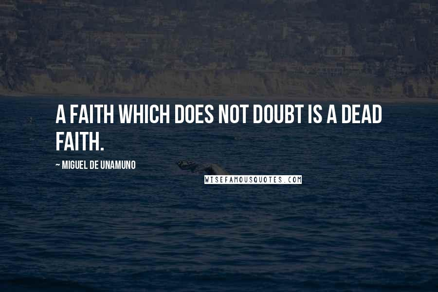 Miguel De Unamuno quotes: A faith which does not doubt is a dead faith.