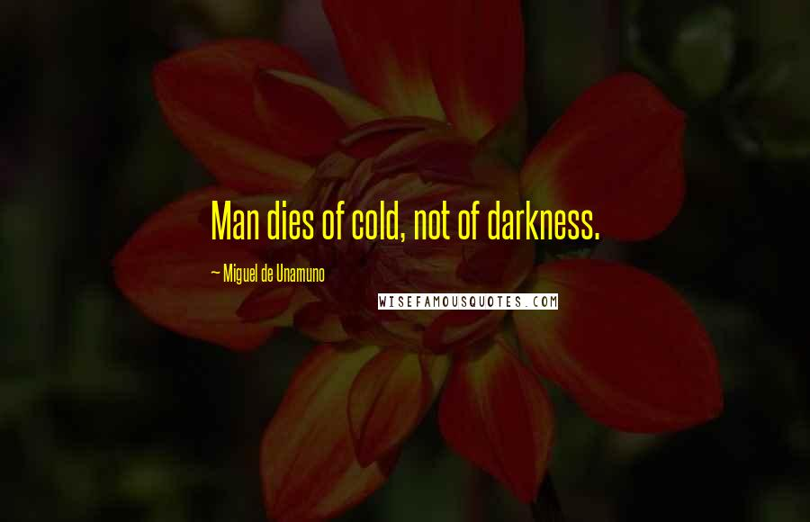 Miguel De Unamuno quotes: Man dies of cold, not of darkness.