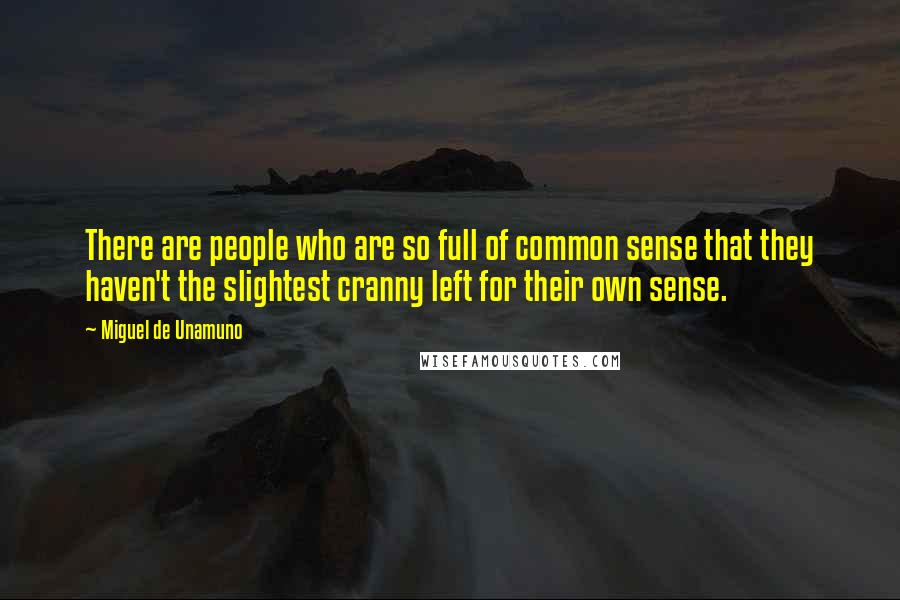 Miguel De Unamuno quotes: There are people who are so full of common sense that they haven't the slightest cranny left for their own sense.