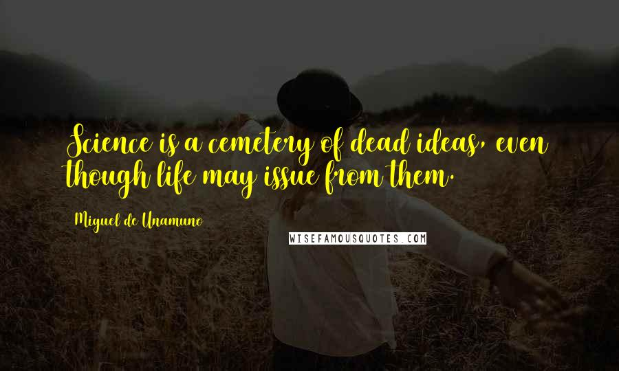 Miguel De Unamuno quotes: Science is a cemetery of dead ideas, even though life may issue from them.