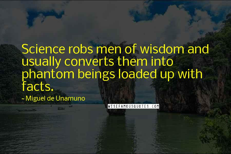Miguel De Unamuno quotes: Science robs men of wisdom and usually converts them into phantom beings loaded up with facts.