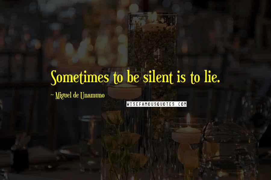 Miguel De Unamuno quotes: Sometimes to be silent is to lie.