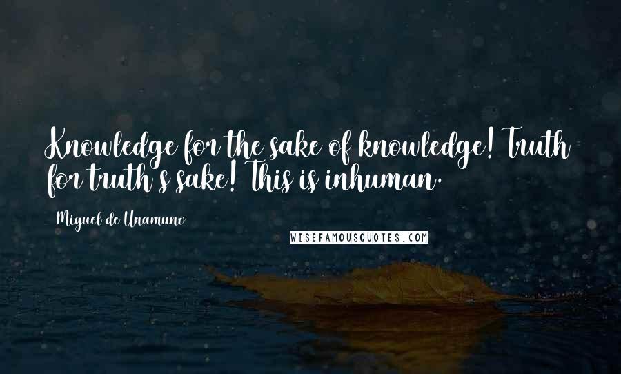 Miguel De Unamuno quotes: Knowledge for the sake of knowledge! Truth for truth's sake! This is inhuman.