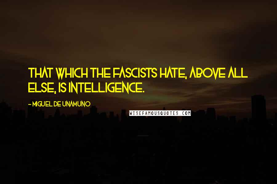 Miguel De Unamuno quotes: That which the fascists hate, above all else, is intelligence.