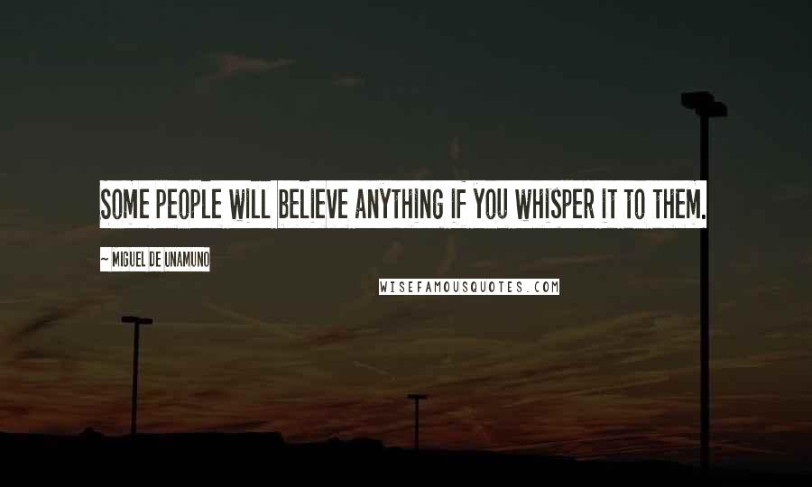 Miguel De Unamuno quotes: Some people will believe anything if you whisper it to them.