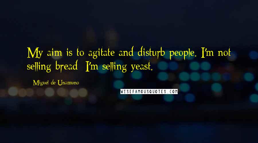 Miguel De Unamuno quotes: My aim is to agitate and disturb people. I'm not selling bread; I'm selling yeast.