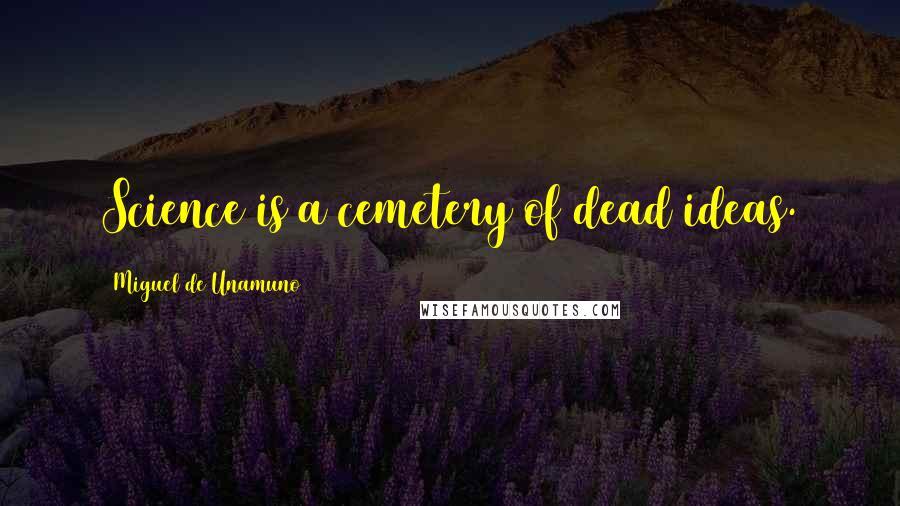 Miguel De Unamuno quotes: Science is a cemetery of dead ideas.
