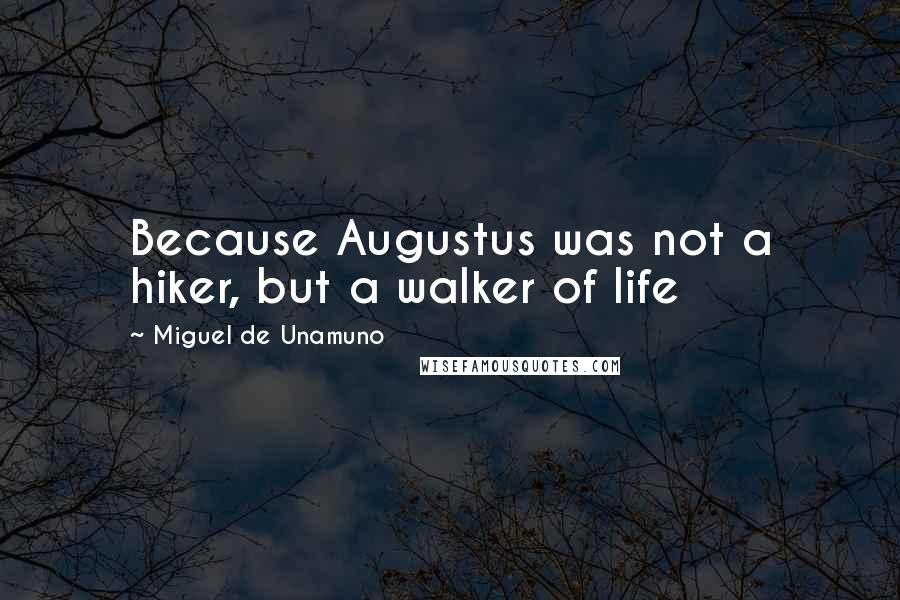 Miguel De Unamuno quotes: Because Augustus was not a hiker, but a walker of life