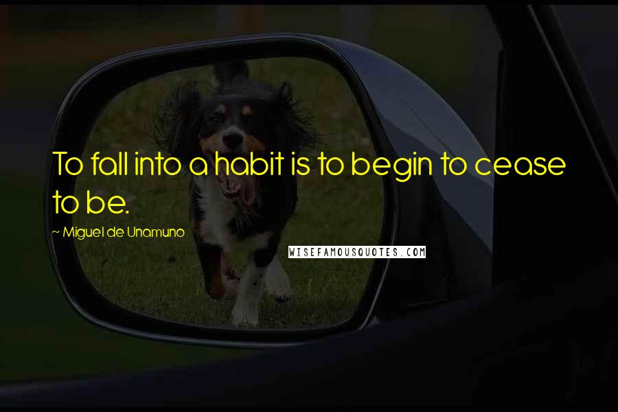 Miguel De Unamuno quotes: To fall into a habit is to begin to cease to be.