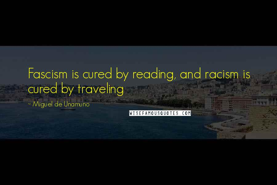 Miguel De Unamuno quotes: Fascism is cured by reading, and racism is cured by traveling